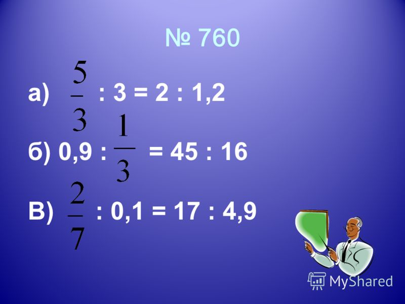 760 а) : 3 = 2 : 1,2 б) 0,9 : = 45 : 16 В) : 0,1 = 17 : 4,9