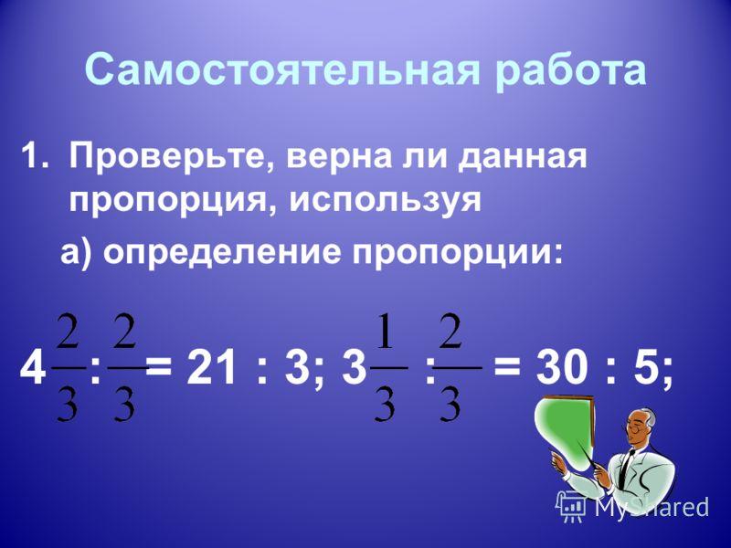 Самостоятельная работа 1.Проверьте, верна ли данная пропорция, используя а) определение пропорции: 4 : = 21 : 3; 3 : = 30 : 5;