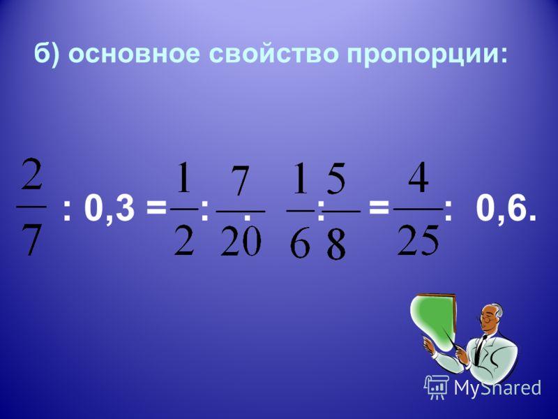 б) основное свойство пропорции: : 0,3 = :. : = : 0,6.