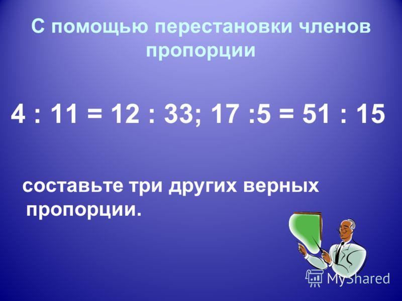 С помощью перестановки членов пропорции 4 : 11 = 12 : 33; 17 :5 = 51 : 15 составьте три других верных пропорции.