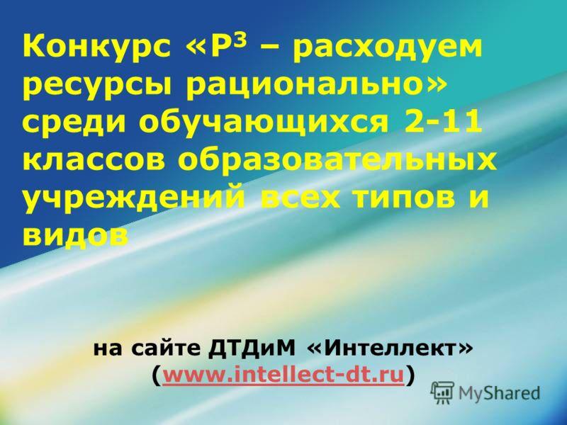 Конкурс «Р 3 – расходуем ресурсы рационально» среди обучающихся 2-11 классов образовательных учреждений всех типов и видов на сайте ДТДиМ «Интеллект» (www.intellect-dt.ru)www.intellect-dt.ru