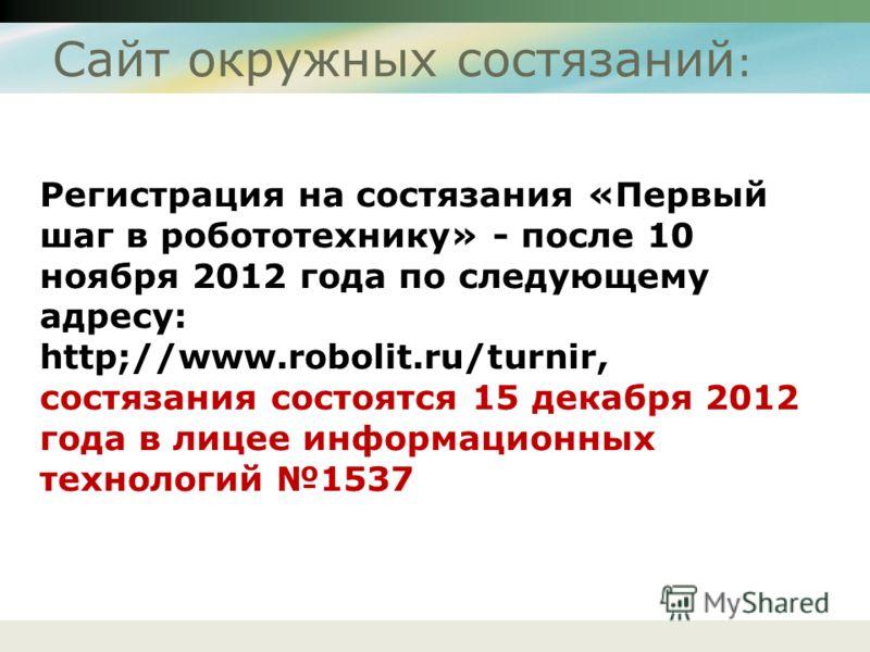 Сайт окружных состязаний : Регистрация на состязания «Первый шаг в робототехнику» - после 10 ноября 2012 года по следующему адресу: http;//www.robolit.ru/turnir, состязания состоятся 15 декабря 2012 года в лицее информационных технологий 1537