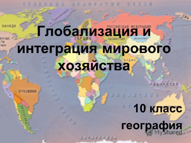 Глобализация и интеграция мирового хозяйства 10 класс география