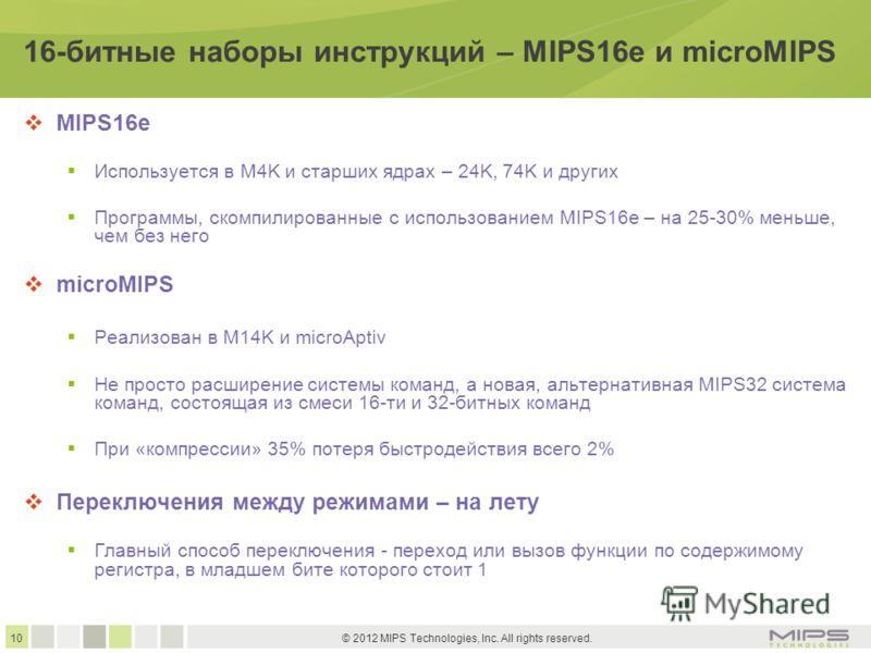 10 © 2012 MIPS Technologies, Inc. All rights reserved. 16-битные наборы инструкций – MIPS16e и microMIPS MIPS16e Используется в M4K и старших ядрах – 24K, 74K и других Программы, скомпилированные с использованием MIPS16e – на 25-30% меньше, чем без н