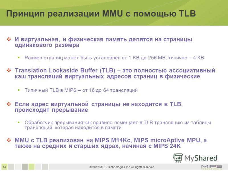 14 © 2012 MIPS Technologies, Inc. All rights reserved. Принцип реализации MMU с помощью TLB И виртуальная, и физическая память делятся на страницы одинакового размера Размер страниц может быть установлен от 1 KB до 256 MB, типично – 4 KB Translation