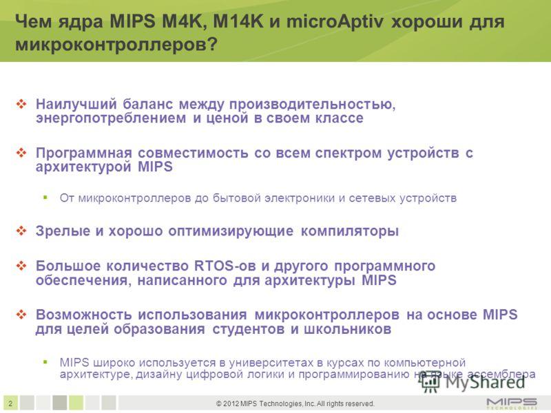 2 © 2012 MIPS Technologies, Inc. All rights reserved. Чем ядра MIPS M4K, M14K и microAptiv хороши для микроконтроллеров? Наилучший баланс между производительностью, энергопотреблением и ценой в своем классе Программная совместимость со всем спектром