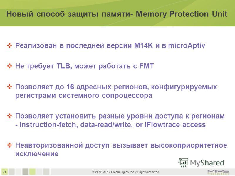 21 © 2012 MIPS Technologies, Inc. All rights reserved. Новый способ защиты памяти- Memory Protection Unit Реализован в последней версии M14K и в microAptiv Не требует TLB, может работать с FMT Позволяет до 16 адресных регионов, конфигурируемых регист