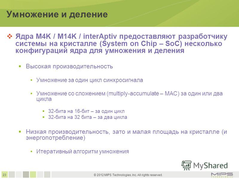 23 © 2012 MIPS Technologies, Inc. All rights reserved. Умножение и деление Ядра M4K / M14K / interAptiv предоставляют разработчику системы на кристалле (System on Chip – SoC) несколько конфигураций ядра для умножения и деления Высокая производительно