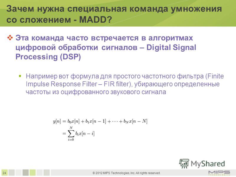 24 © 2012 MIPS Technologies, Inc. All rights reserved. Зачем нужна специальная команда умножения со сложением - MADD? Эта команда часто встречается в алгоритмах цифровой обработки сигналов – Digital Signal Processing (DSP) Например вот формула для пр