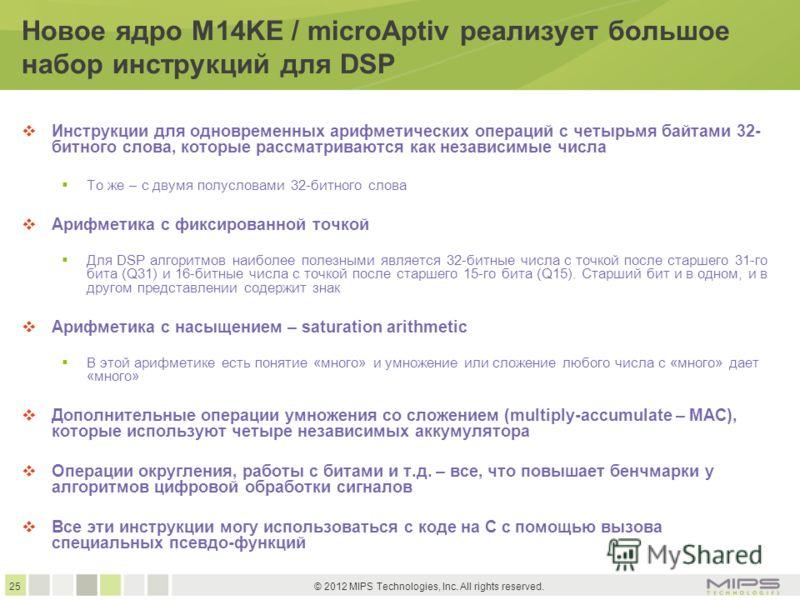 25 © 2012 MIPS Technologies, Inc. All rights reserved. Новое ядро M14KE / microAptiv реализует большое набор инструкций для DSP Инструкции для одновременных арифметических операций с четырьмя байтами 32- битного слова, которые рассматриваются как нез