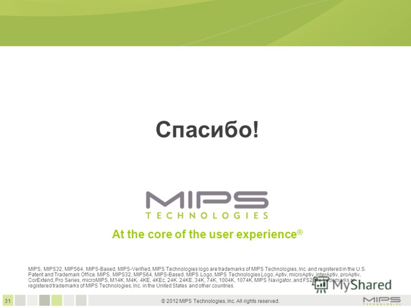 31 © 2012 MIPS Technologies, Inc. All rights reserved. At the core of the user experience ® Спасибо! MIPS, MIPS32, MIPS64, MIPS-Based, MIPS-Verified, MIPS Technologies logo are trademarks of MIPS Technologies, Inc. and registered in the U.S. Patent a