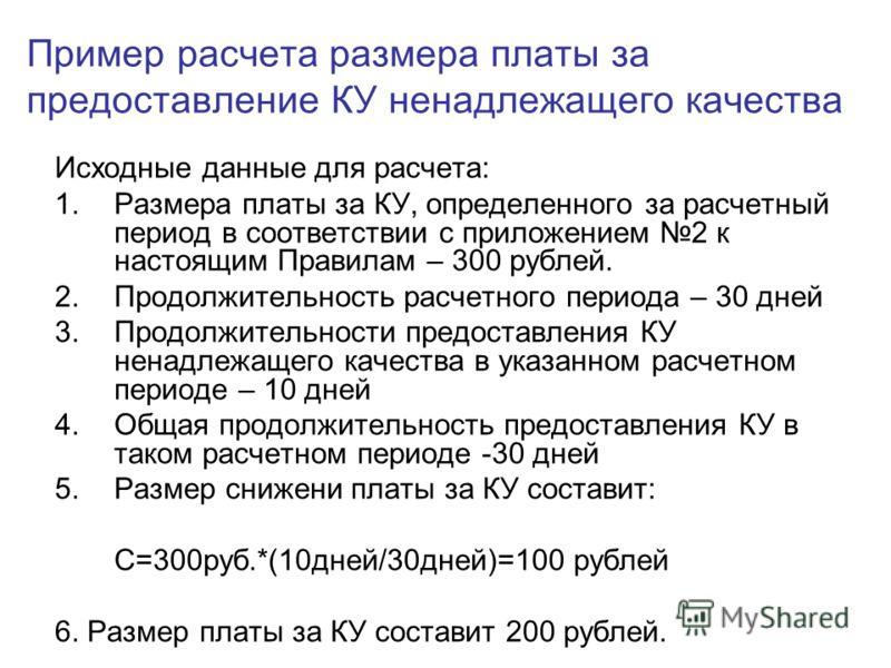Пример расчета размера платы за предоставление КУ ненадлежащего качества Исходные данные для расчета: 1.Размера платы за КУ, определенного за расчетный период в соответствии с приложением 2 к настоящим Правилам – 300 рублей. 2.Продолжительность расче