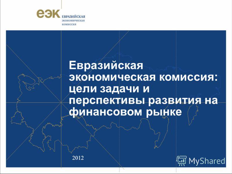 Евразийская экономическая комиссия: цели задачи и перспективы развития на финансовом рынке 2012