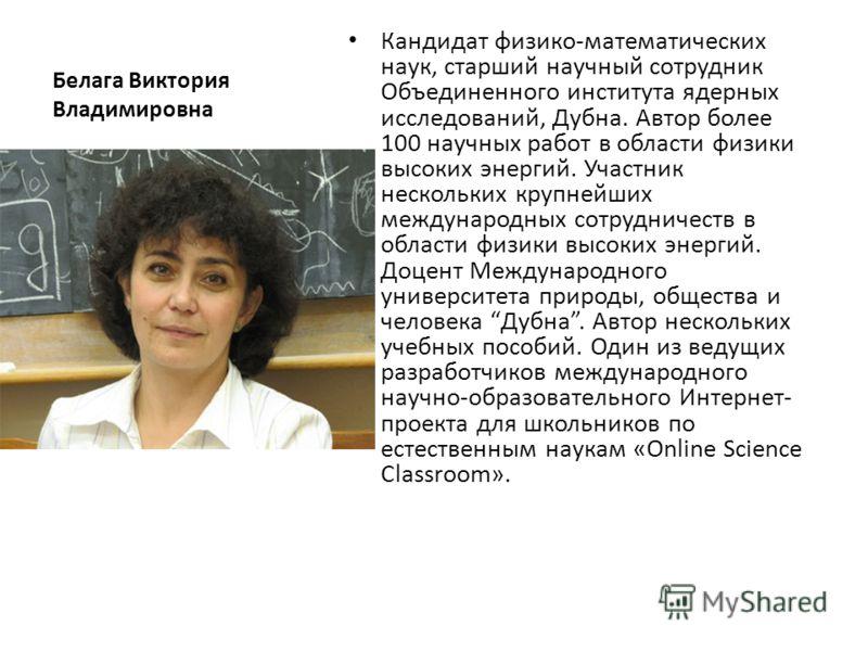 Белага Виктория Владимировна Кандидат физико-математических наук, старший научный сотрудник Объединенного института ядерных исследований, Дубна. Автор более 100 научных работ в области физики высоких энергий. Участник нескольких крупнейших международ