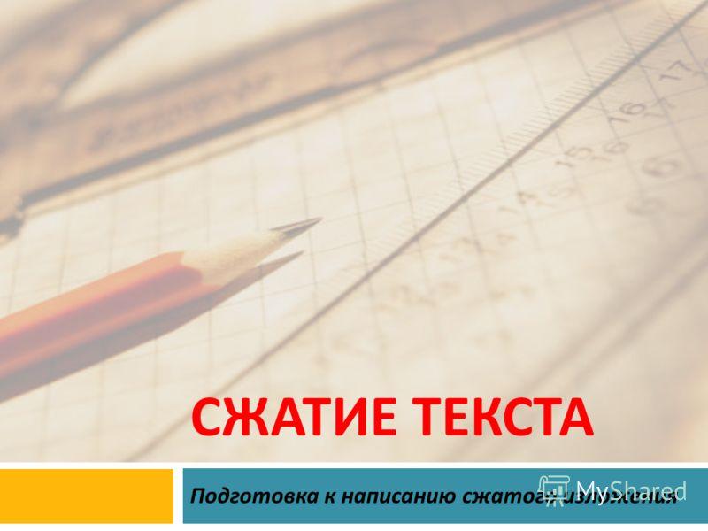 СЖАТИЕ ТЕКСТА Подготовка к написанию сжатого изложения