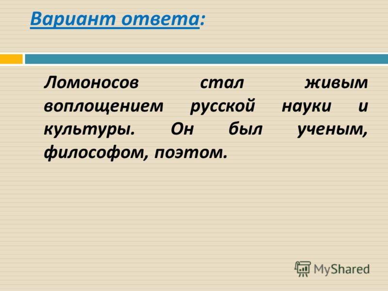 Вариант ответа : Ломоносов стал живым воплощением русской науки и культуры. Он был ученым, философом, поэтом.