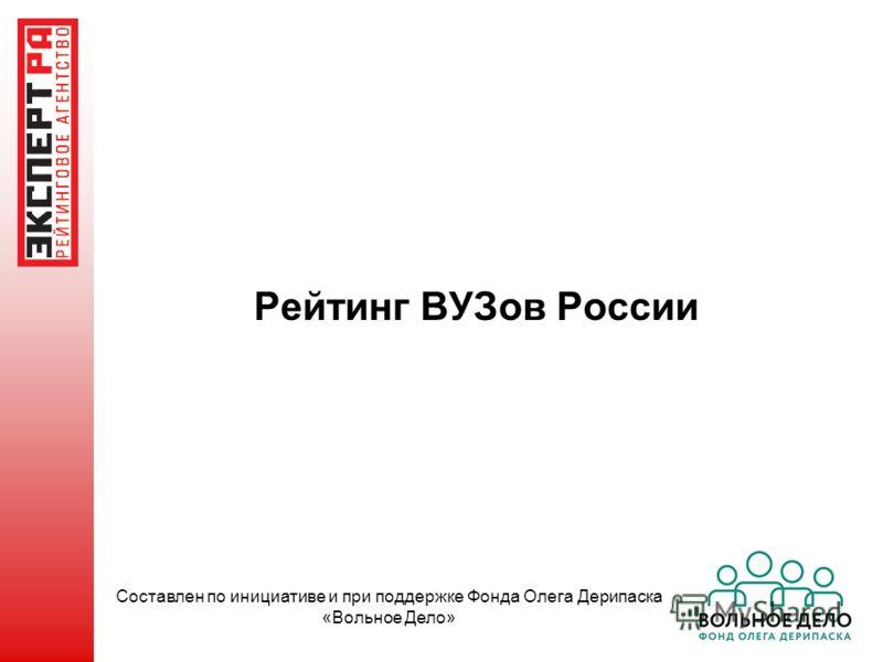 Рейтинг ВУЗов России Составлен по инициативе и при поддержке Фонда Олега Дерипаска «Вольное Дело»