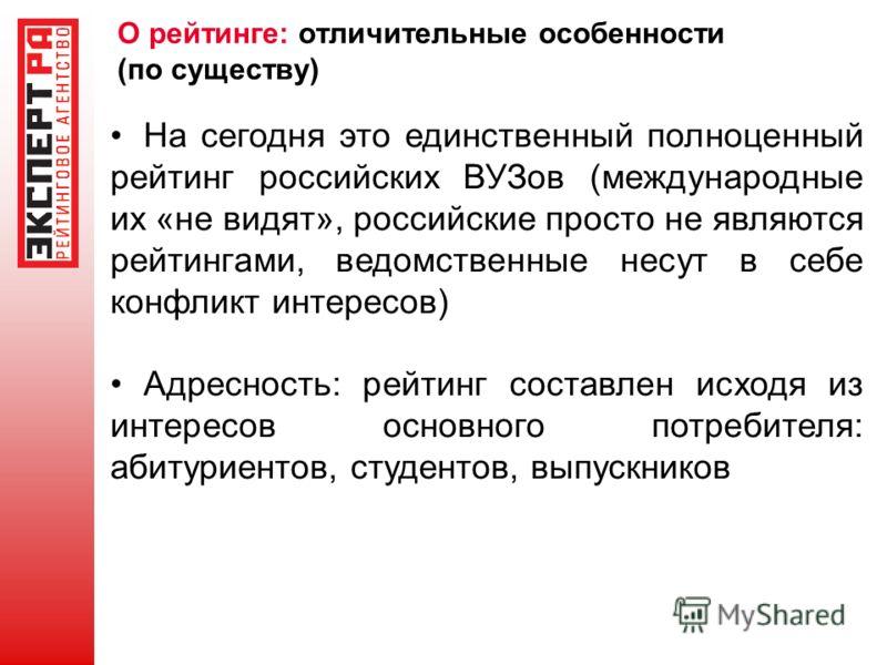 О рейтинге: отличительные особенности (по существу) На сегодня это единственный полноценный рейтинг российских ВУЗов (международные их «не видят», российские просто не являются рейтингами, ведомственные несут в себе конфликт интересов) Адресность: ре