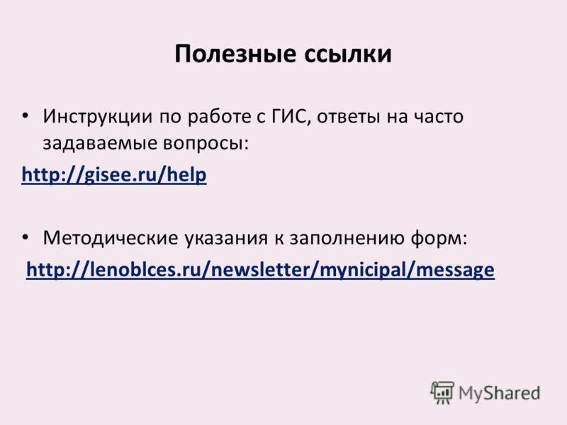 Полезные ссылки Инструкции по работе с ГИС, ответы на часто задаваемые вопросы: http://gisee.ru/help Методические указания к заполнению форм: http://lenoblces.ru/newsletter/mynicipal/message