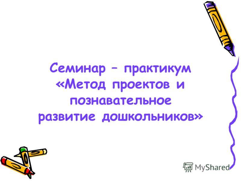 Семинар – практикум «Метод проектов и познавательное развитие дошкольников»