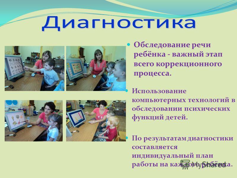 Обследование речи ребёнка - важный этап всего коррекционного процесса. Использование компьютерных технологий в обследовании психических функций детей. По результатам диагностики составляется индивидуальный план работы на каждого ребёнка.