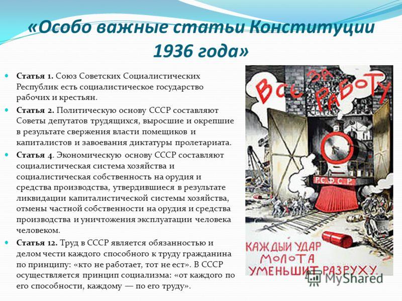 «Особо важные статьи Конституции 1936 года» Статья 1. Союз Советских Социалистических Республик есть социалистическое государство рабочих и крестьян. Статья 2. Политическую основу СССР составляют Советы депутатов трудящихся, выросшие и окрепшие в рез