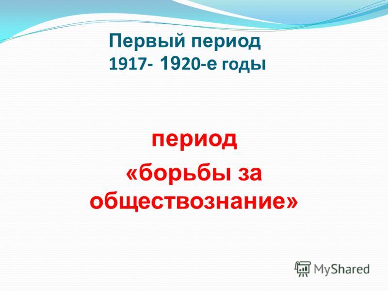 Первый период 1917- 19 20- е год ы период «борьбы за обществознание»