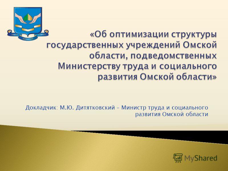 Докладчик: М.Ю. Дитятковский – Министр труда и социального развития Омской области