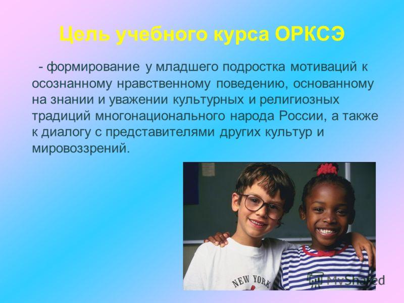 Цель учебного курса ОРКСЭ - формирование у младшего подростка мотиваций к осознанному нравственному поведению, основанному на знании и уважении культурных и религиозных традиций многонационального народа России, а также к диалогу с представителями др