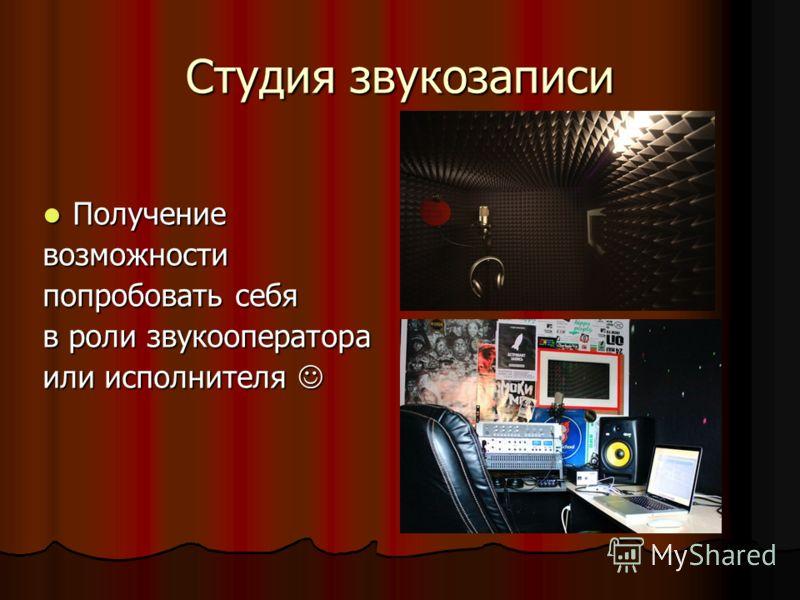 Студия звукозаписи Получение Получениевозможности попробовать себя в роли звукооператора или исполнителя или исполнителя