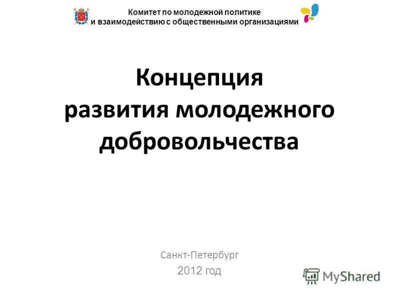 Концепция развития молодежного добровольчества Санкт-Петербург 2012 год Комитет по молодежной политике и взаимодействию с общественными организациями
