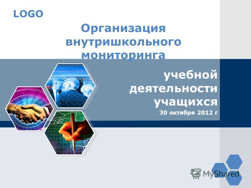 LOGO Организация внутришкольного мониторинга учебной деятельности учащихся 30 октября 2012 г