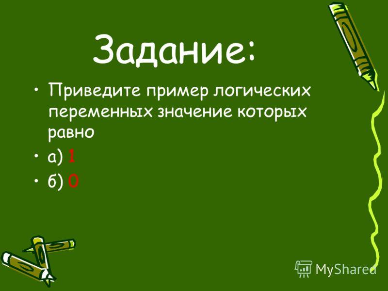 Задание: Приведите пример логических переменных значение которых равно а) 1 б) 0