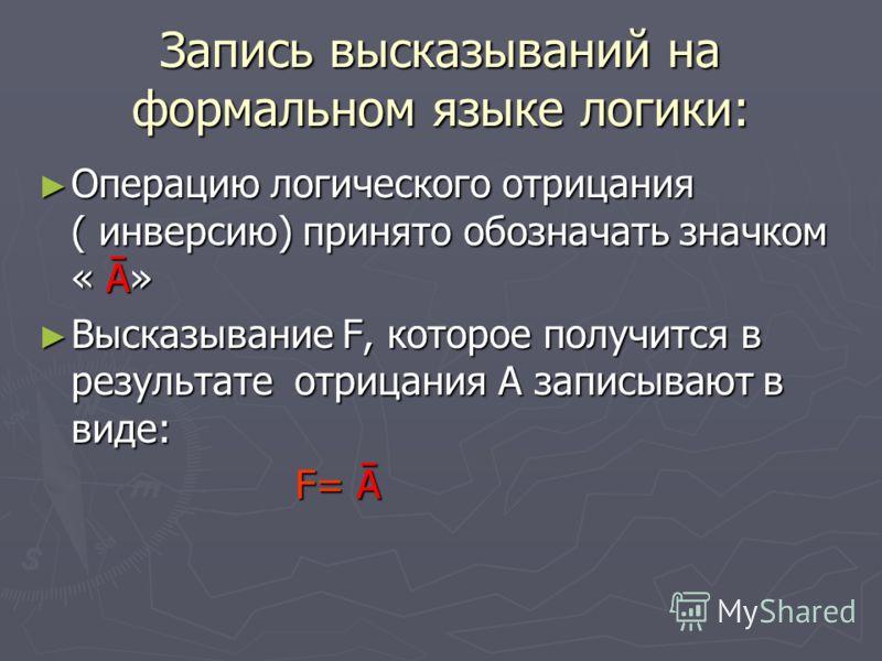 Запись высказываний на формальном языке логики: Операцию логического отрицания ( инверсию) принято обозначать значком « Ā» Операцию логического отрицания ( инверсию) принято обозначать значком « Ā» Высказывание F, которое получится в результате отриц