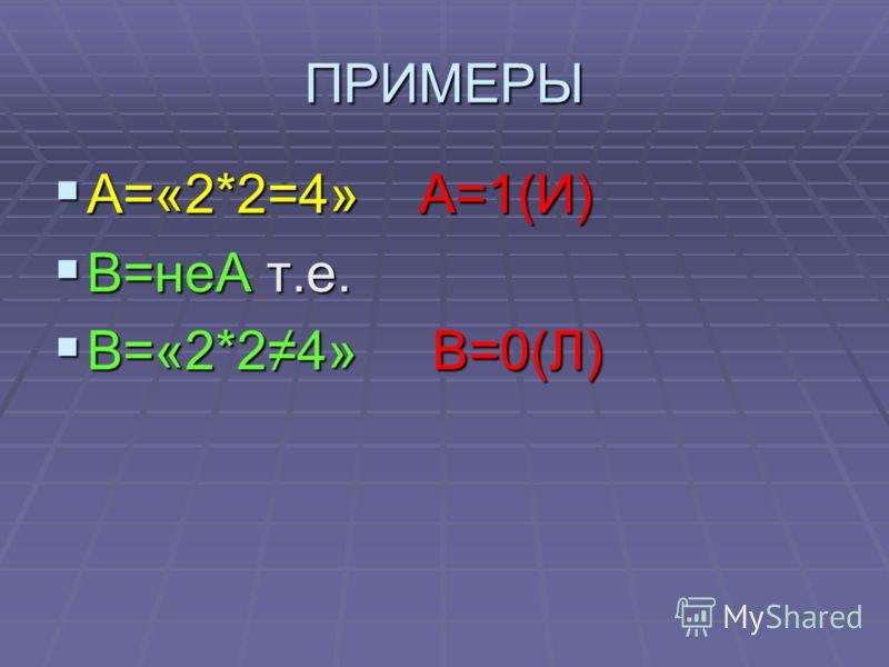 ПРИМЕРЫ А=«2*2=4» А=1(И) А=«2*2=4» А=1(И) В=неА т.е. В=неА т.е. В=«2*24» В=0(Л) В=«2*24» В=0(Л)