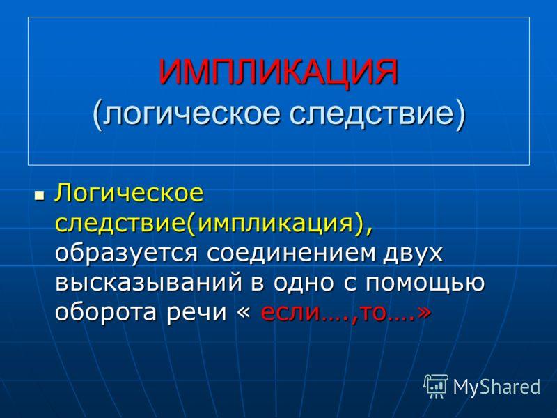 ИМПЛИКАЦИЯ (логическое следствие) Логическое следствие(импликация), образуется соединением двух высказываний в одно с помощью оборота речи « если….,то….»
