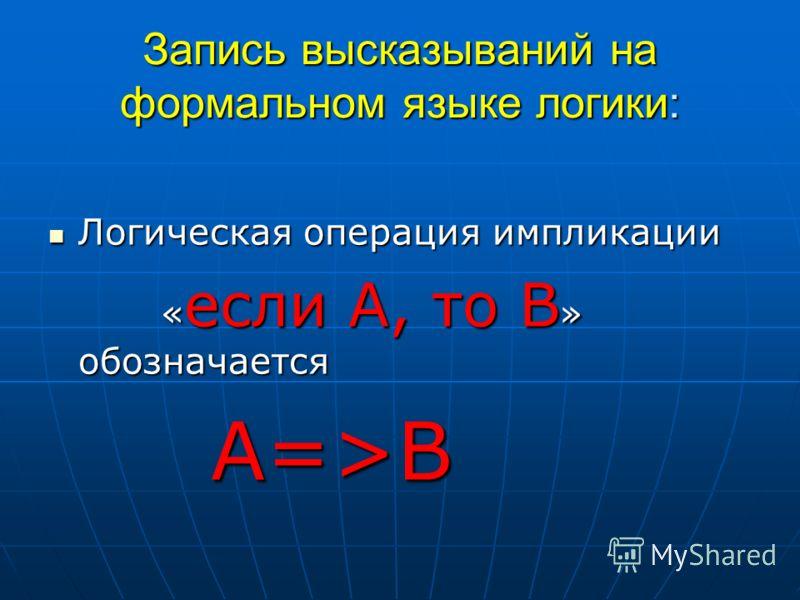 Запись высказываний на формальном языке логики: Логическая Логическая операция импликации « если « если А, то »»»» обозначается А=>В