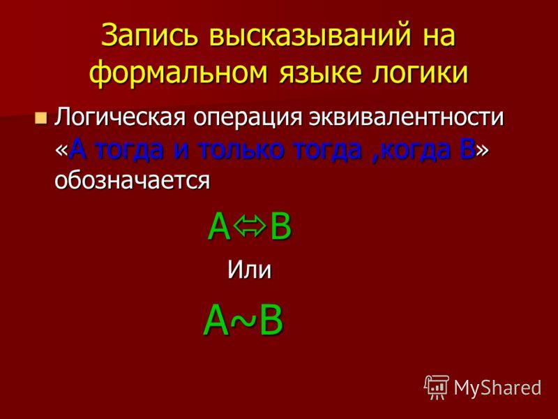 Запись высказываний на формальном языке логики Логическая Логическая операция эквивалентности « А « А тогда и только тогда,когда »»»» обозначается А B Или A~B
