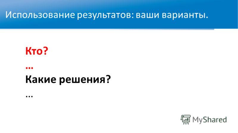 WWW.RTC-EDU.RU Использование результатов: ваши варианты. Кто? … Какие решения? …