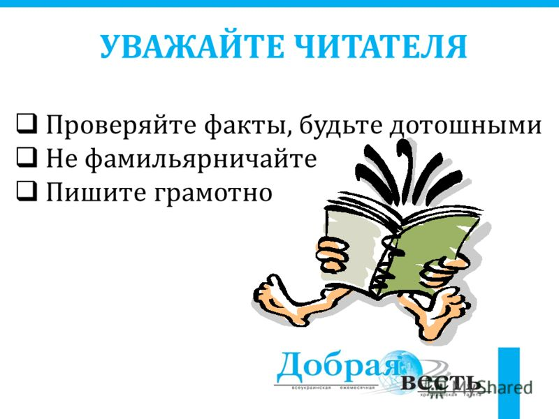 УВАЖАЙТЕ ЧИТАТЕЛЯ Проверяйте факты, будьте дотошными Не фамильярничайте Пишите грамотно
