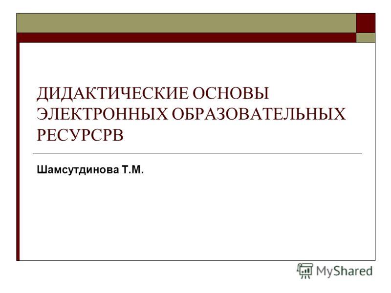 ДИДАКТИЧЕСКИЕ ОСНОВЫ ЭЛЕКТРОННЫХ ОБРАЗОВАТЕЛЬНЫХ РЕСУРСРВ Шамсутдинова Т.М.