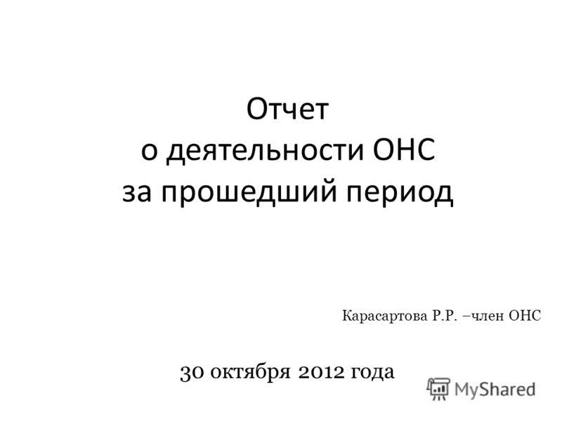Отчет о деятельности ОНС за прошедший период Карасартова Р.Р. –член ОНС 30 октября 2012 года