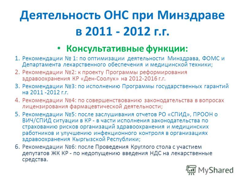 Деятельность ОНС при Минздраве в 2011 - 2012 г.г. Консультативные функции: 1. Рекомендации 1: по оптимизации деятельности Минздрава, ФОМС и Департамента лекарственного обеспечения и медицинской техники; 2. Рекомендации 2: к проекту Программы реформир