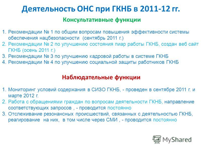 Деятельность ОНС при ГКНБ в 2011-12 гг. Консультативные функции 1. Рекомендации 1 по общим вопросам повышения эффективности системы обеспечения нацбезопасности (сентябрь 2011 г.) 2. Рекомендации 2 по улучшению состояния пиар работы ГКНБ, создан веб с