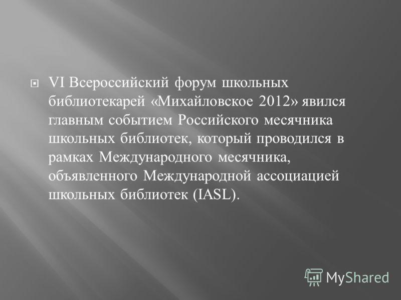 VI Всероссийский форум школьных библиотекарей « Михайловское 2012» явился главным событием Российского месячника школьных библиотек, который проводился в рамках Международного месячника, объявленного Международной ассоциацией школьных библиотек (IASL