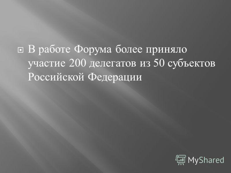 В работе Форума более приняло участие 200 делегатов из 50 субъектов Российской Федерации