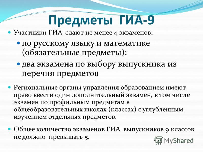 Предметы ГИА-9 Участники ГИА сдают не менее 4 экзаменов: по русскому языку и математике (обязательные предметы); два экзамена по выбору выпускника из перечня предметов Региональные органы управления образованием имеют право ввести один дополнительный