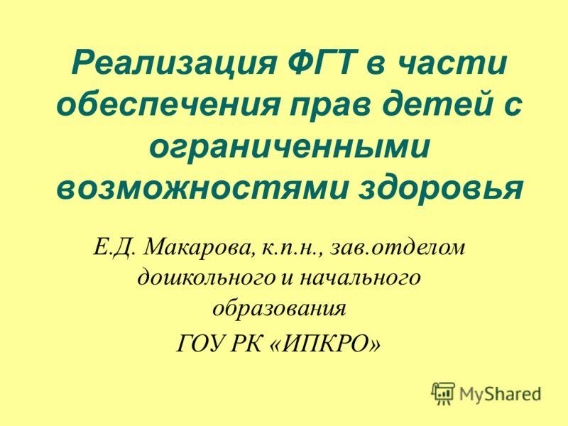 Реализация ФГТ в части обеспечения прав детей с ограниченными возможностями здоровья Е.Д. Макарова, к.п.н., зав.отделом дошкольного и начального образования ГОУ РК «ИПКРО»