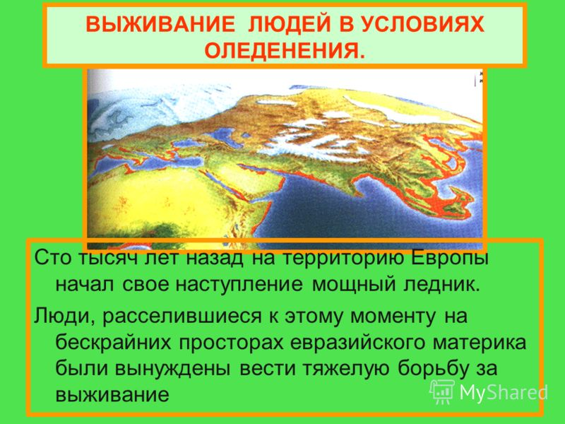 ВЫЖИВАНИЕ ЛЮДЕЙ В УСЛОВИЯХ ОЛЕДЕНЕНИЯ. Сто тысяч лет назад на территорию Европы начал свое наступление мощный ледник. Люди, расселившиеся к этому моменту на бескрайних просторах евразийского материка были вынуждены вести тяжелую борьбу за выживание