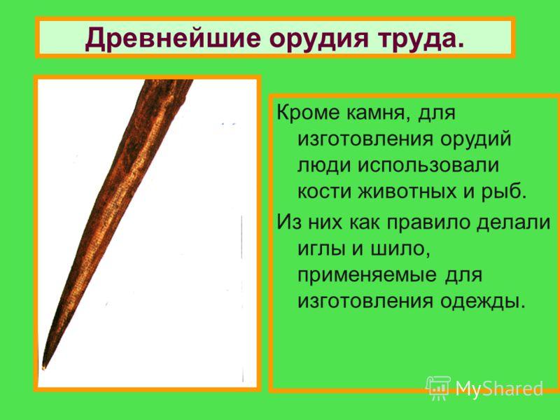 Кроме камня, для изготовления орудий люди использовали кости животных и рыб. Из них как правило делали иглы и шило, применяемые для изготовления одежды. Древнейшие орудия труда.